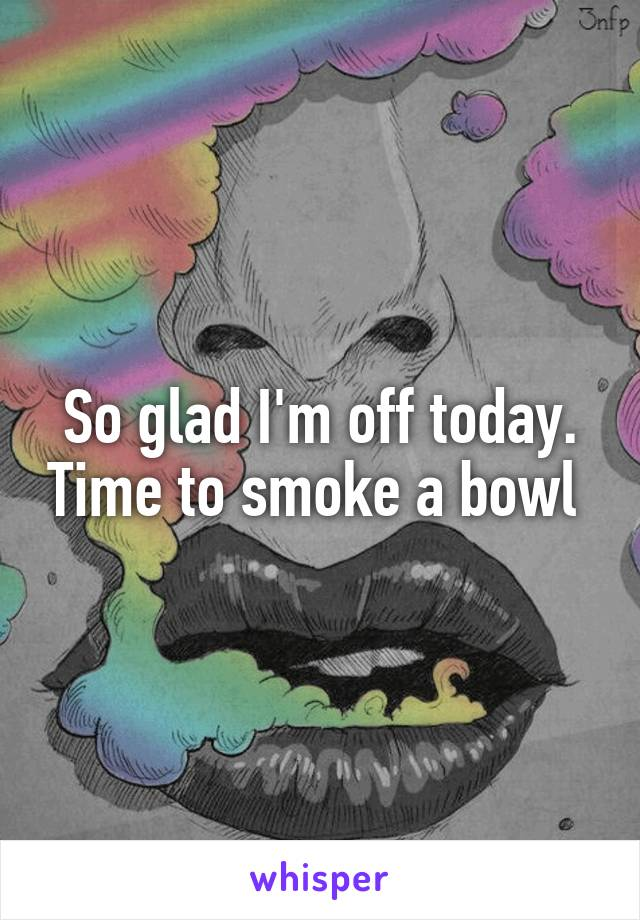 So glad I'm off today. Time to smoke a bowl