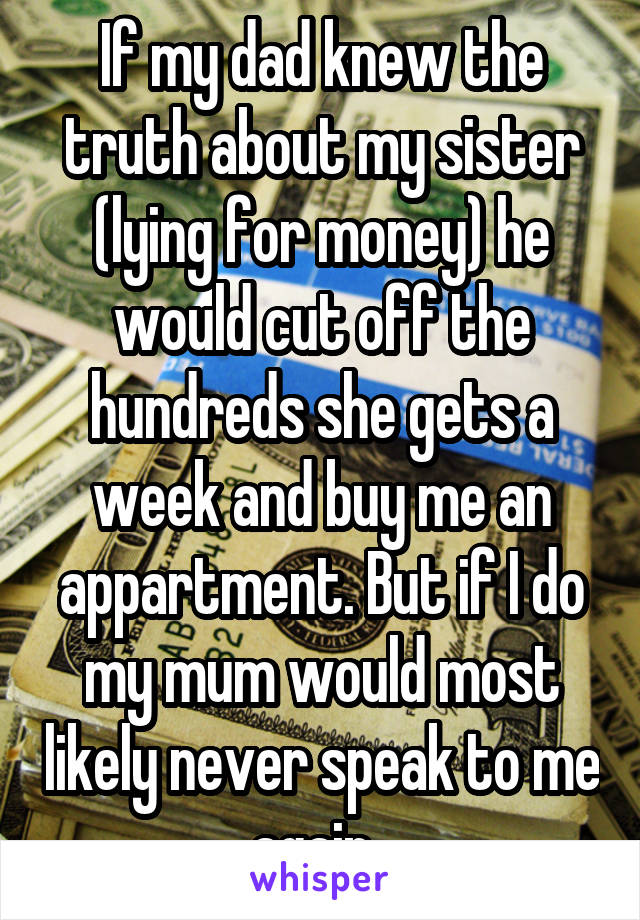 If my dad knew the truth about my sister (lying for money) he would cut off the hundreds she gets a week and buy me an appartment. But if I do my mum would most likely never speak to me again.