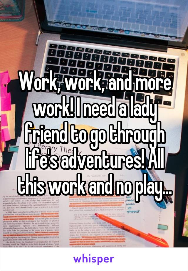 Work, work, and more work! I need a lady friend to go through life's adventures! All this work and no play...