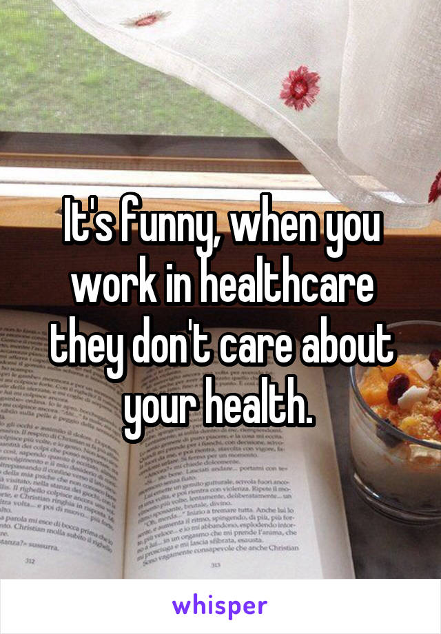 It's funny, when you work in healthcare they don't care about your health.