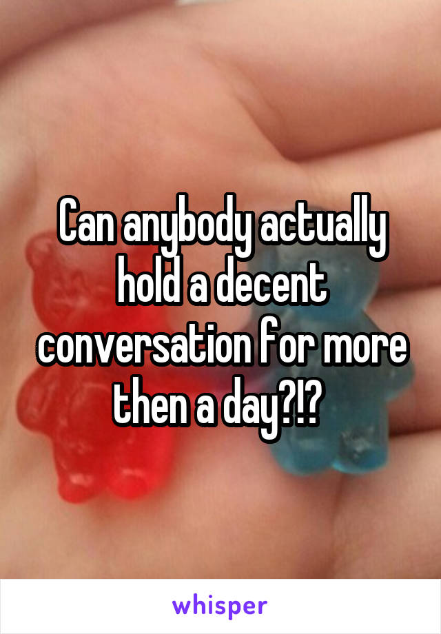 Can anybody actually hold a decent conversation for more then a day?!?