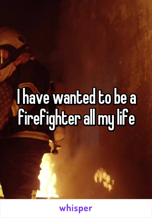 I have wanted to be a firefighter all my life