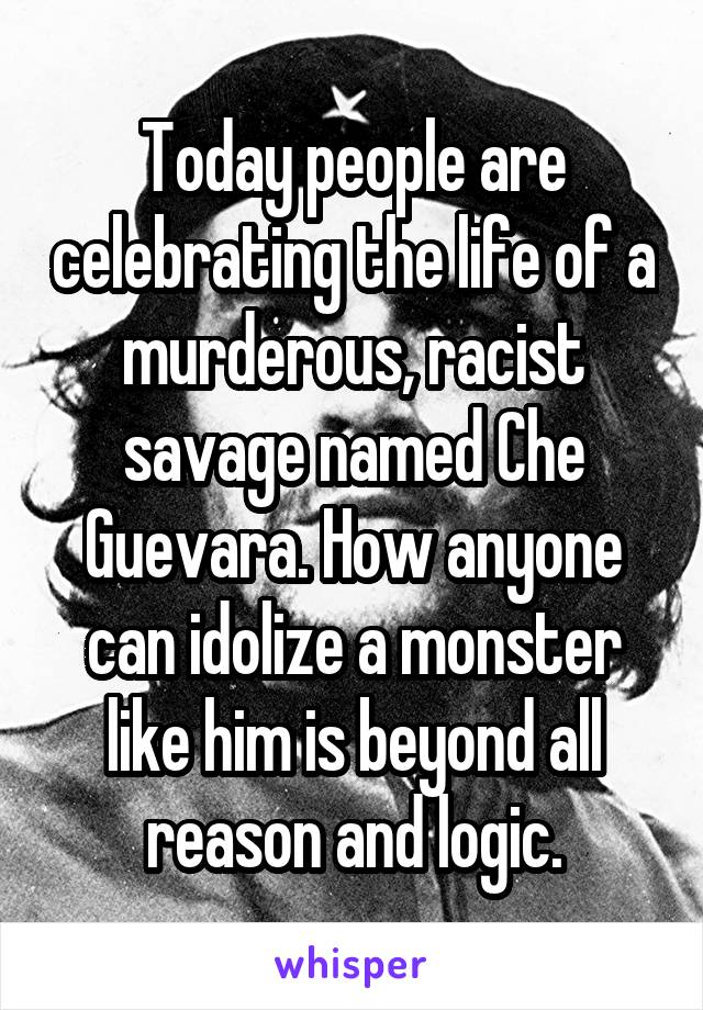 Today people are celebrating the life of a murderous, racist savage named Che Guevara. How anyone can idolize a monster like him is beyond all reason and logic.