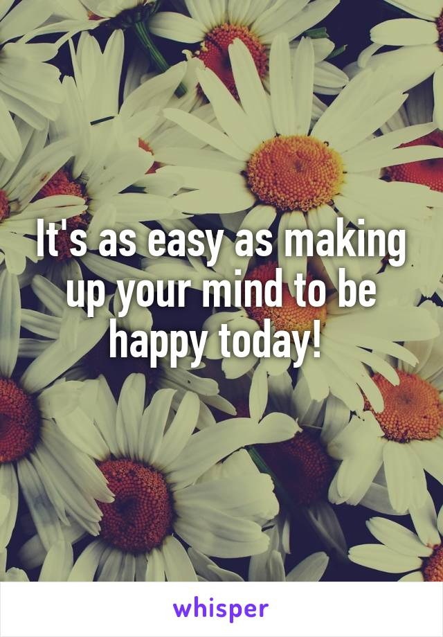 It's as easy as making up your mind to be happy today!