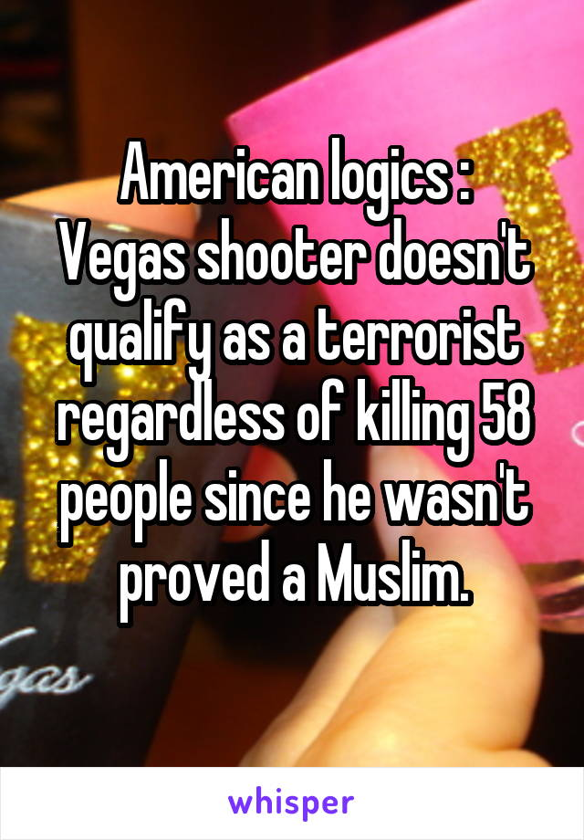 American logics : Vegas shooter doesn't qualify as a terrorist regardless of killing 58 people since he wasn't proved a Muslim.