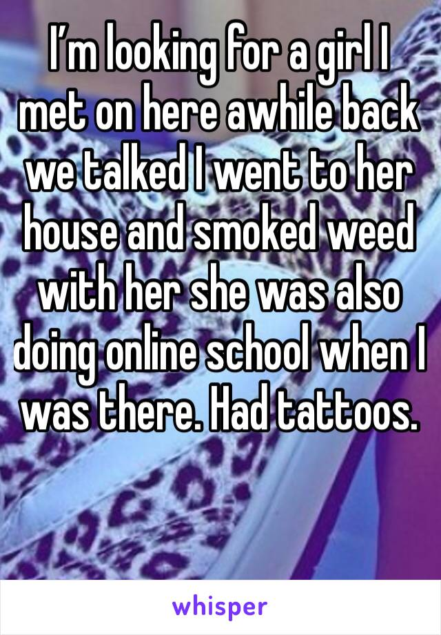 I'm looking for a girl I met on here awhile back we talked I went to her house and smoked weed with her she was also doing online school when I was there. Had tattoos.