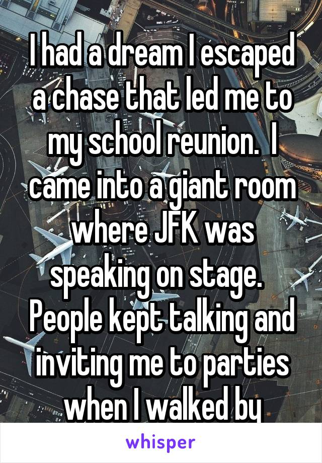 I had a dream I escaped a chase that led me to my school reunion.  I came into a giant room where JFK was speaking on stage.   People kept talking and inviting me to parties when I walked by