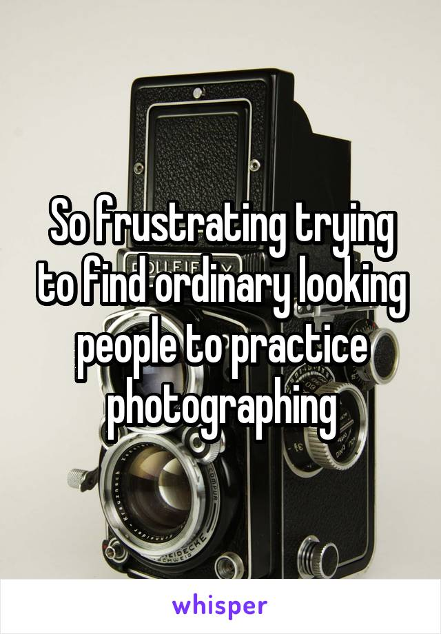 So frustrating trying to find ordinary looking people to practice photographing