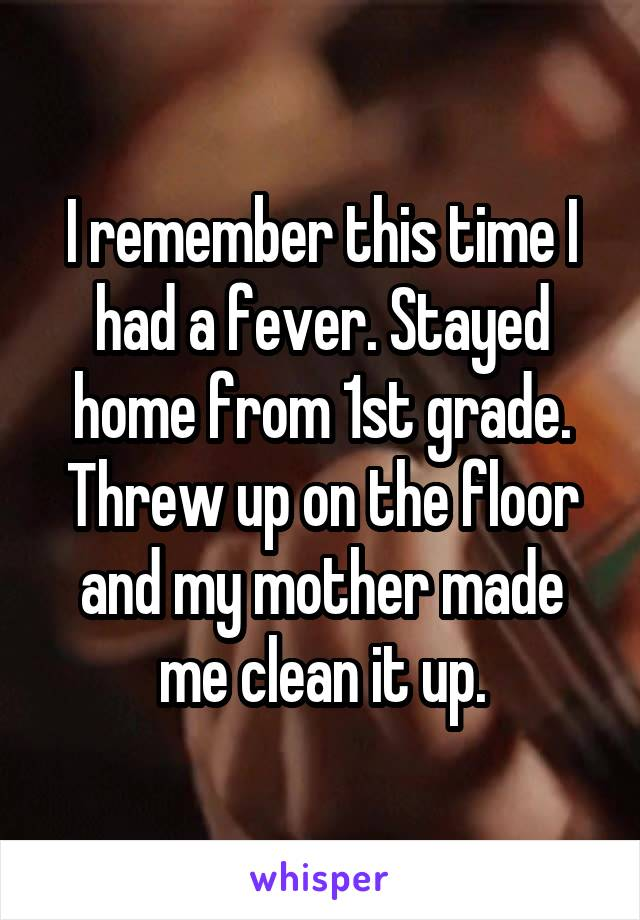 I remember this time I had a fever. Stayed home from 1st grade. Threw up on the floor and my mother made me clean it up.