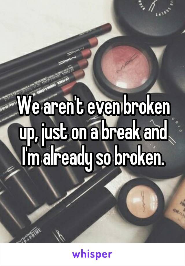 We aren't even broken up, just on a break and I'm already so broken.