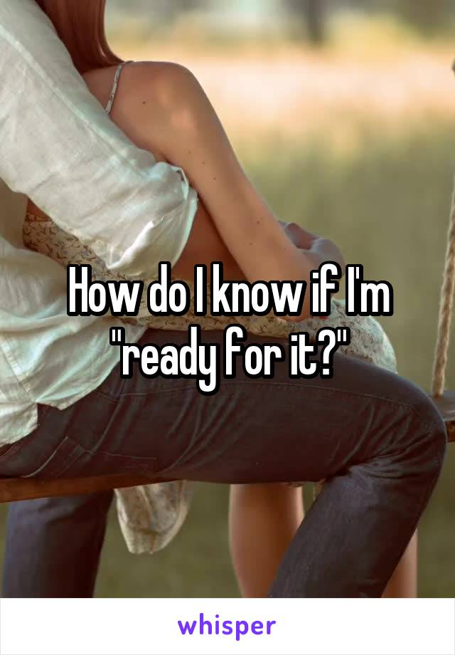 """How do I know if I'm """"ready for it?"""""""