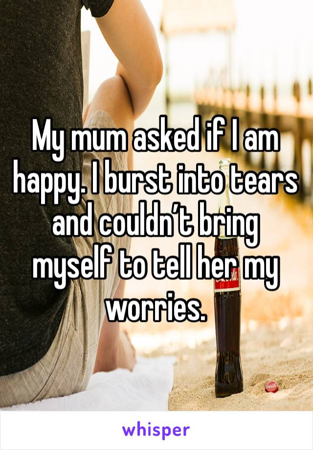 My mum asked if I am happy. I burst into tears and couldn't bring myself to tell her my worries.