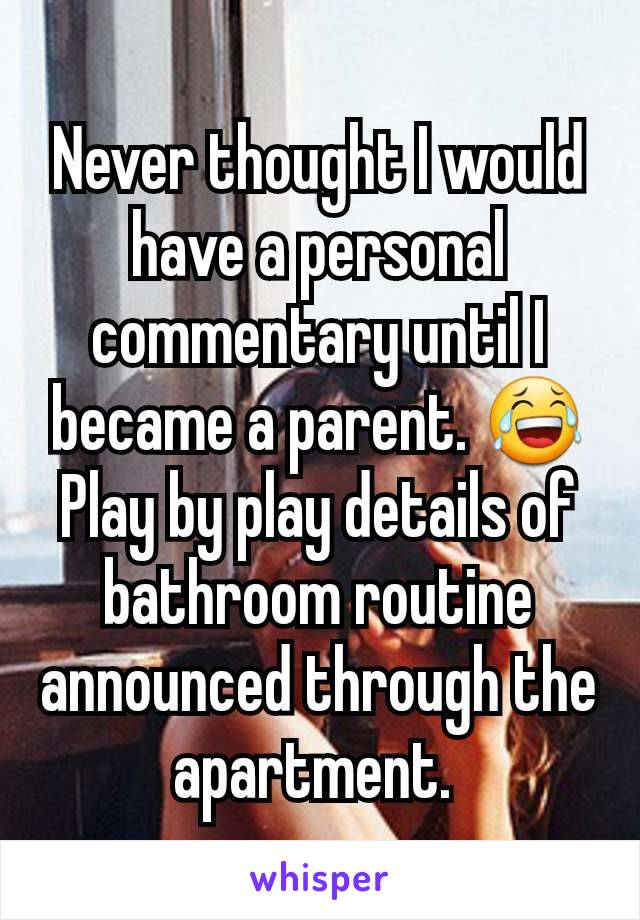 Never thought I would have a personal commentary until I became a parent. 😂 Play by play details of bathroom routine announced through the apartment.