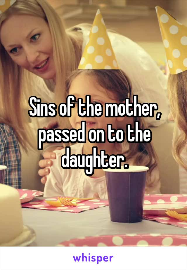 Sins of the mother, passed on to the daughter.