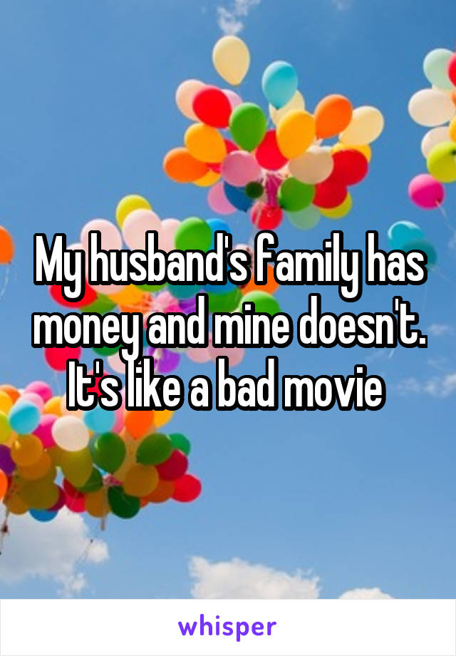 My husband's family has money and mine doesn't. It's like a bad movie