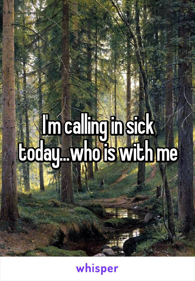 I'm calling in sick today...who is with me