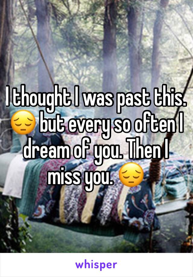 I thought I was past this. 😔 but every so often I dream of you. Then I miss you. 😔