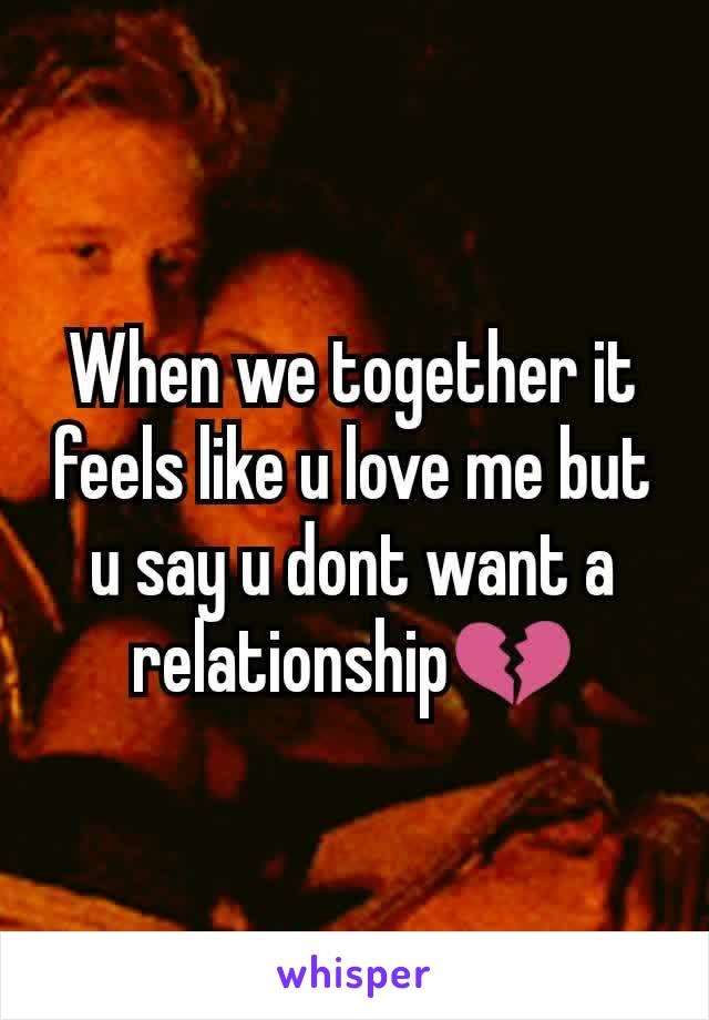 When we together it feels like u love me but u say u dont want a relationship💔