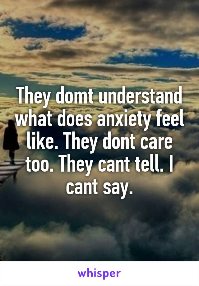 They domt understand what does anxiety feel like. They dont care too. They cant tell. I cant say.