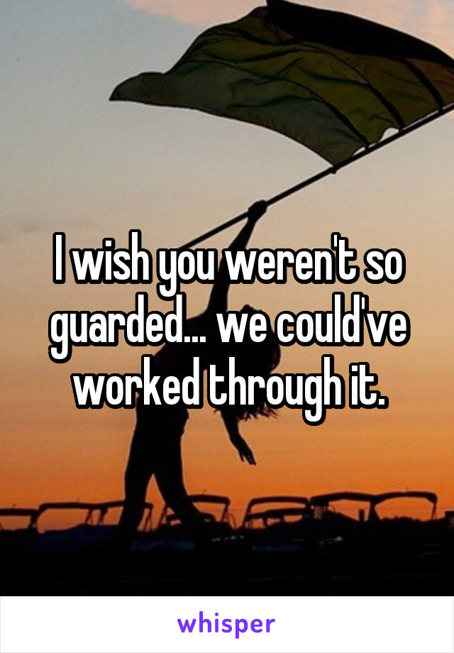 I wish you weren't so guarded... we could've worked through it.