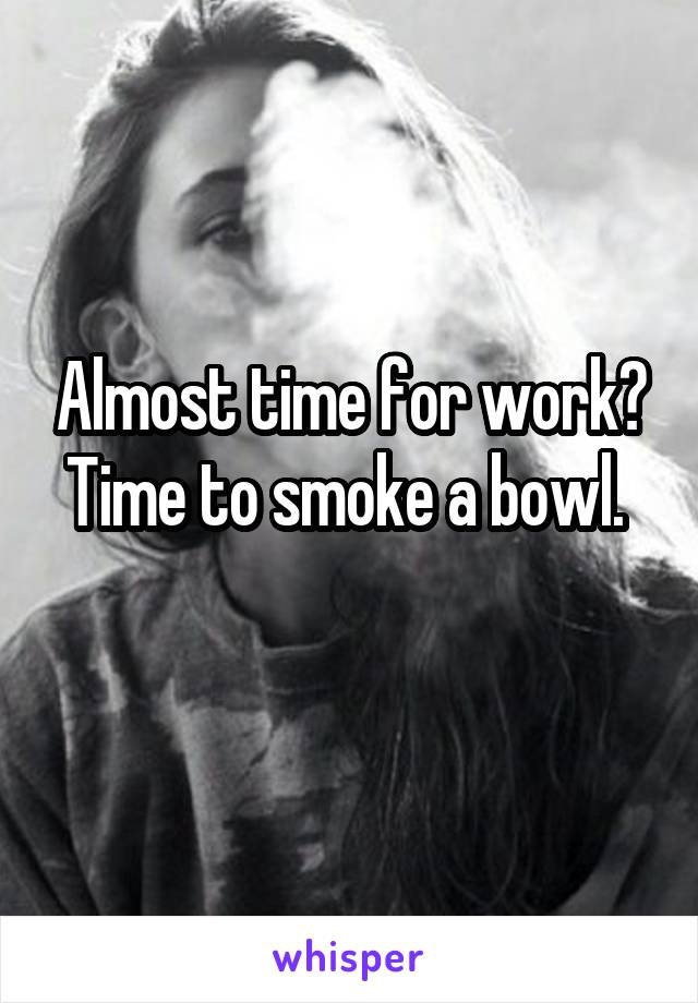Almost time for work? Time to smoke a bowl.