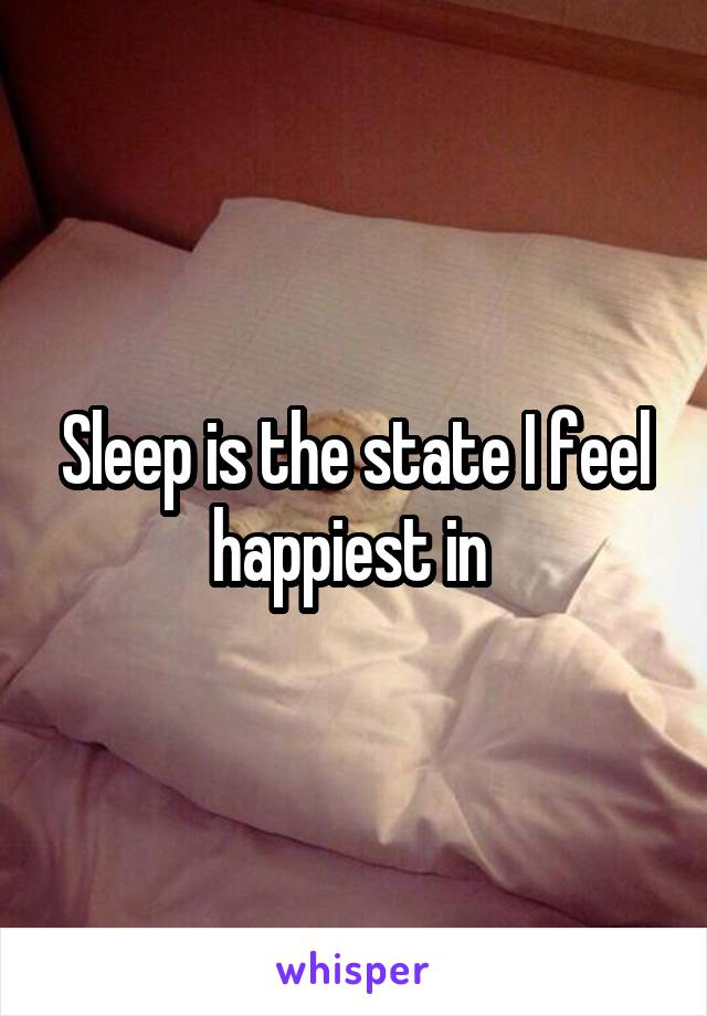 Sleep is the state I feel happiest in