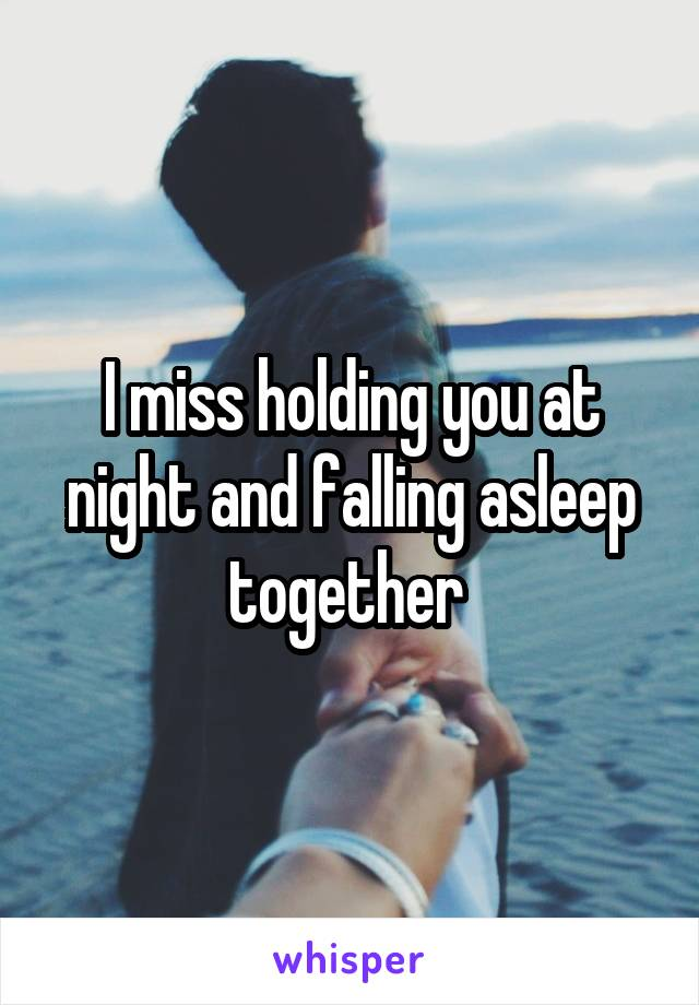 I miss holding you at night and falling asleep together