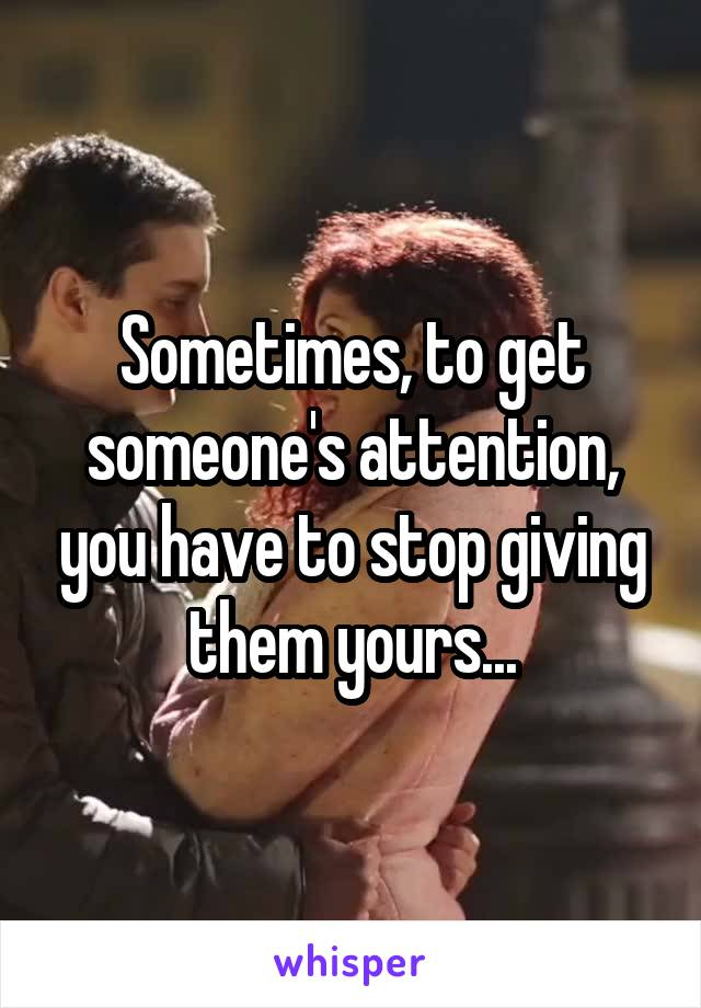 Sometimes, to get someone's attention, you have to stop giving them yours...