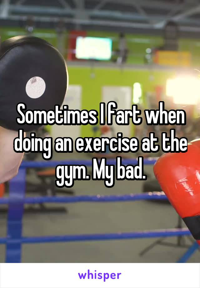 Sometimes I fart when doing an exercise at the gym. My bad.