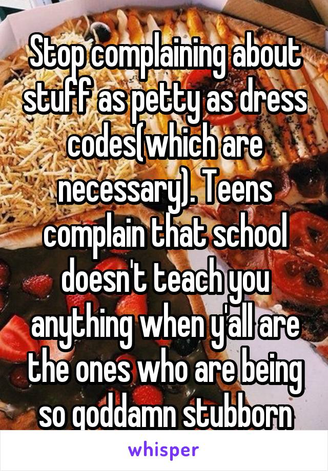 Stop complaining about stuff as petty as dress codes(which are necessary). Teens complain that school doesn't teach you anything when y'all are the ones who are being so goddamn stubborn