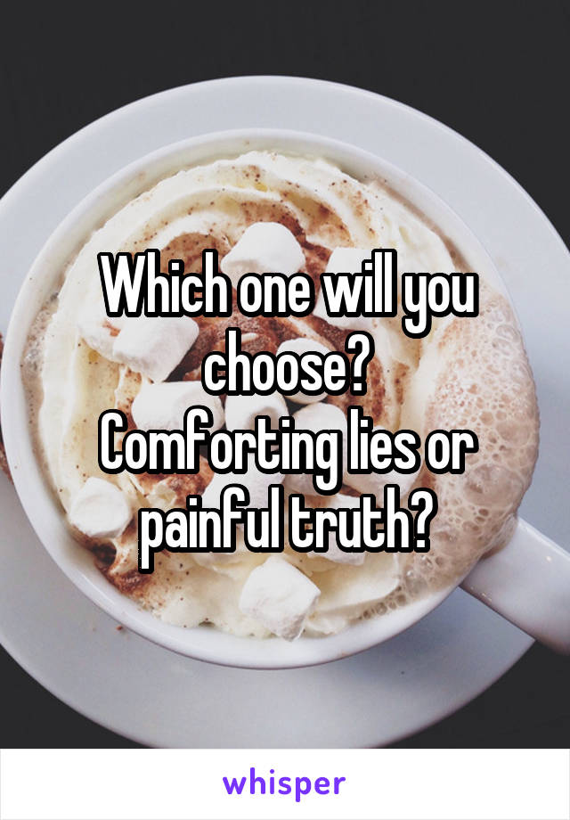 Which one will you choose? Comforting lies or painful truth?