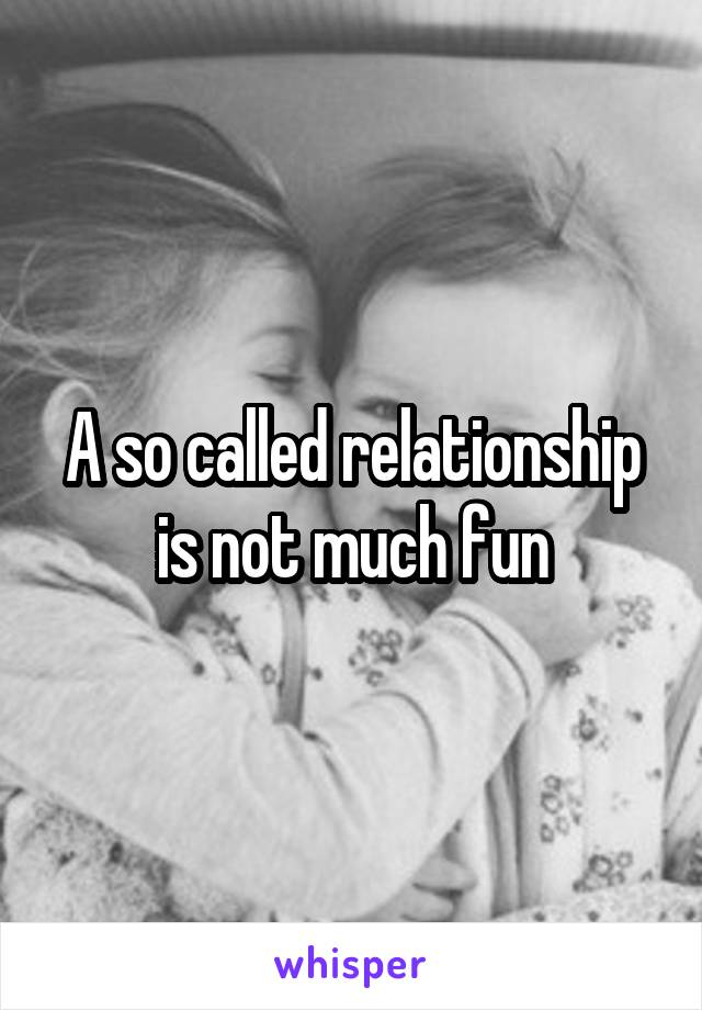 A so called relationship is not much fun
