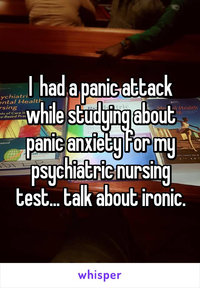 I  had a panic attack while studying about panic anxiety for my psychiatric nursing test... talk about ironic.