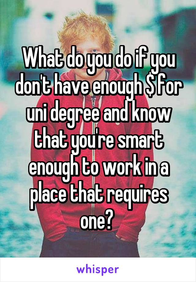 What do you do if you don't have enough $ for uni degree and know that you're smart enough to work in a place that requires one?