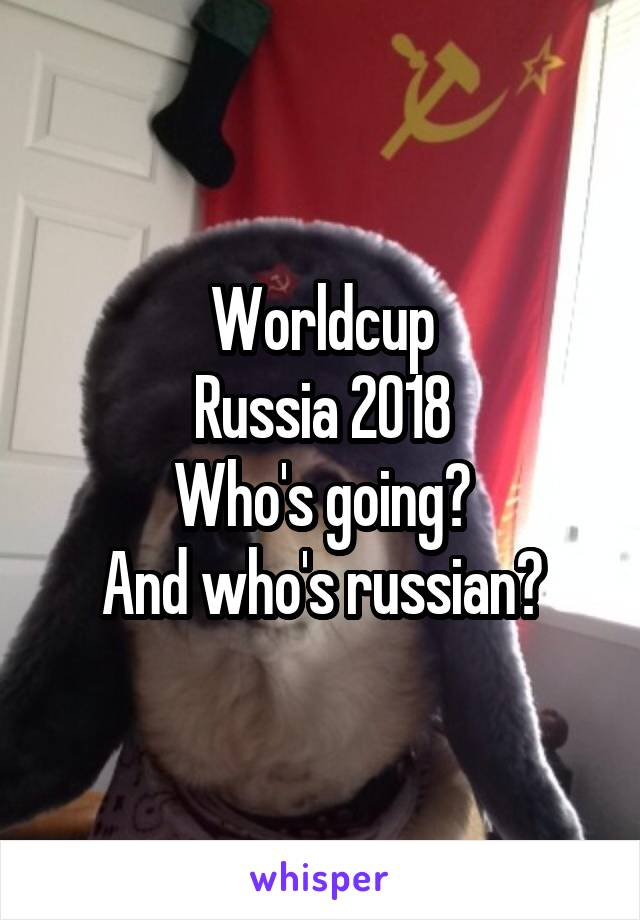 Worldcup Russia 2018 Who's going? And who's russian?