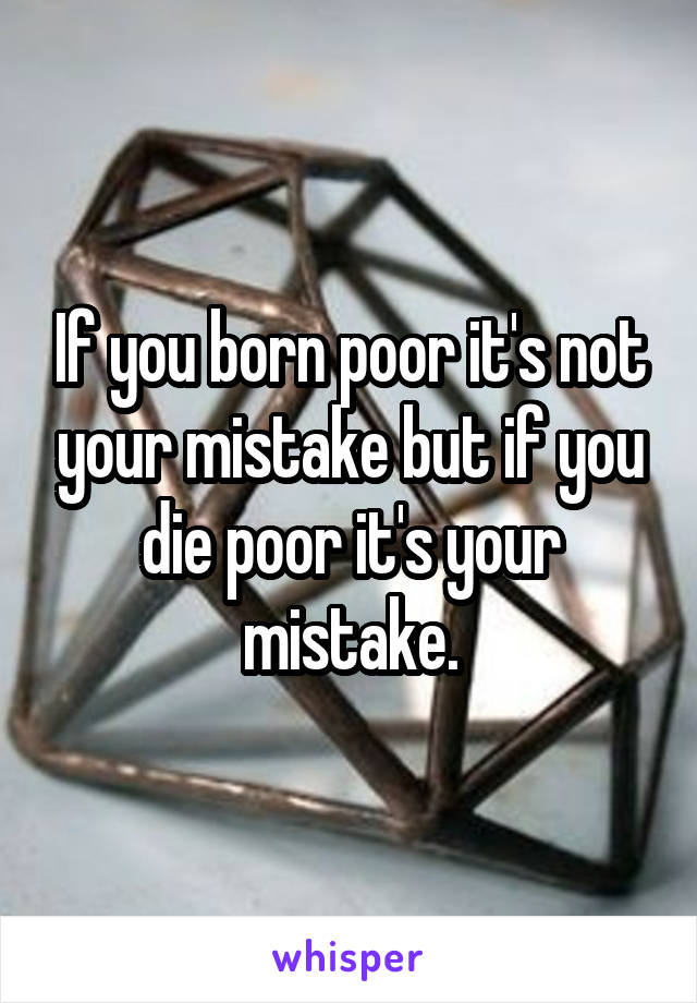 If you born poor it's not your mistake but if you die poor it's your mistake.