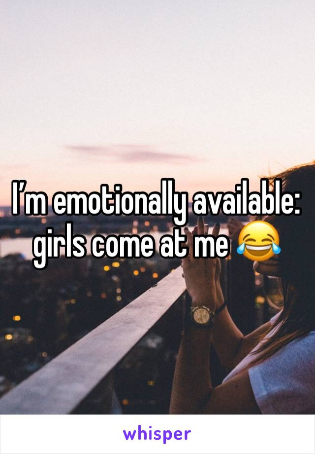 I'm emotionally available: girls come at me 😂