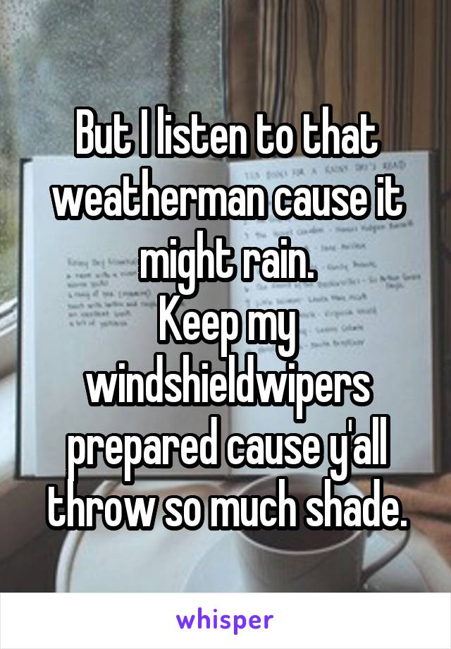 But I listen to that weatherman cause it might rain. Keep my windshieldwipers prepared cause y'all throw so much shade.