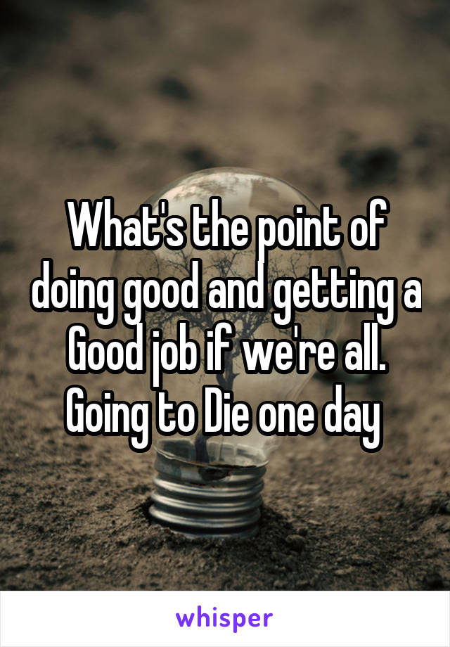 What's the point of doing good and getting a Good job if we're all. Going to Die one day