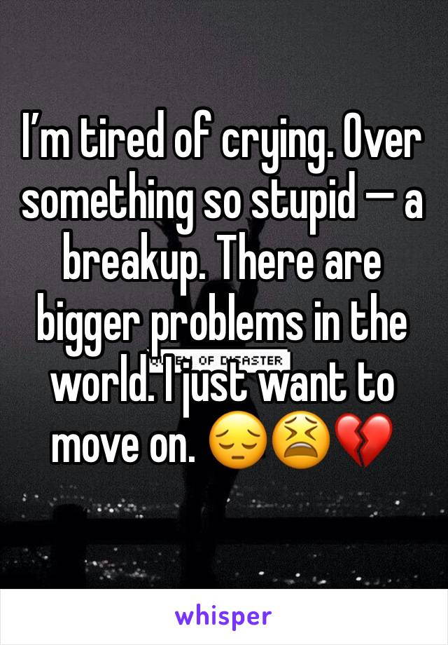 I'm tired of crying. Over something so stupid — a breakup. There are bigger problems in the world. I just want to move on. 😔😫💔