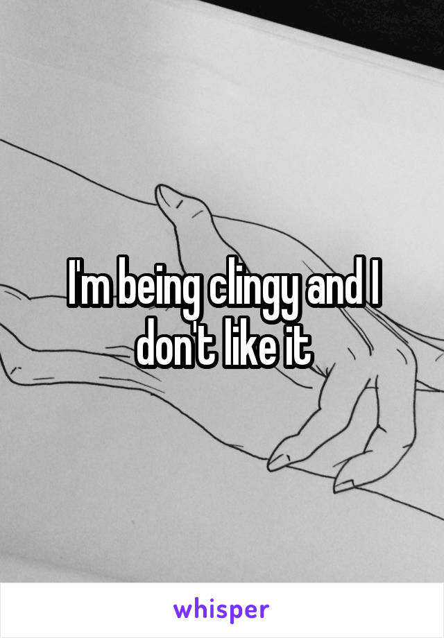 I'm being clingy and I don't like it