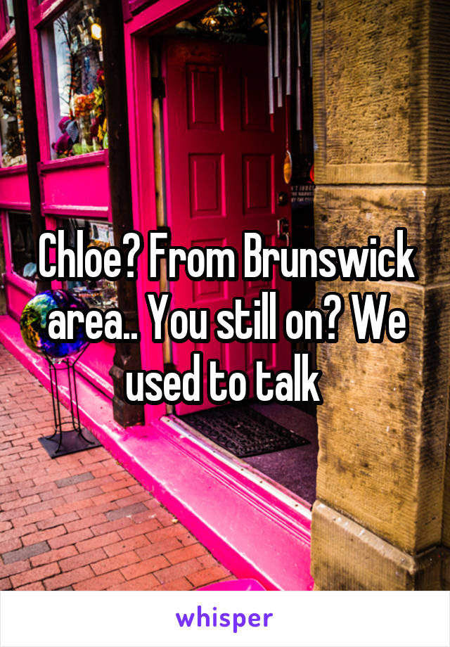 Chloe? From Brunswick area.. You still on? We used to talk