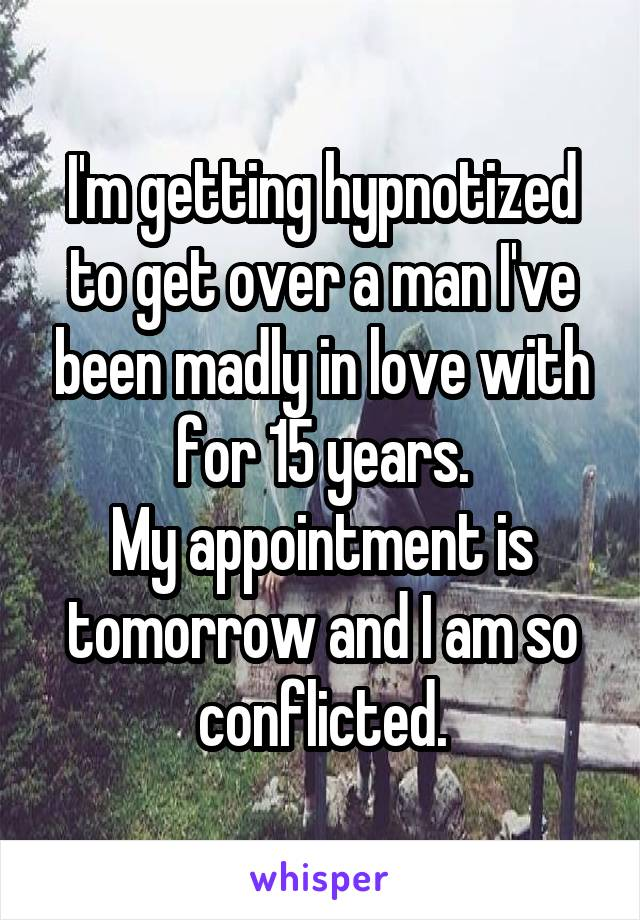 I'm getting hypnotized to get over a man I've been madly in love with for 15 years. My appointment is tomorrow and I am so conflicted.