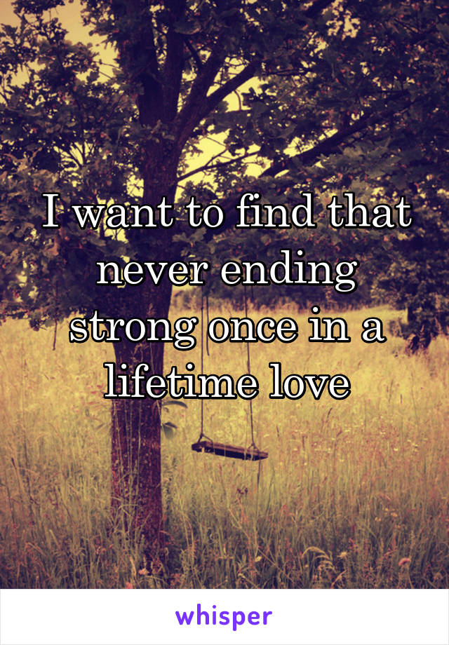 I want to find that never ending strong once in a lifetime love