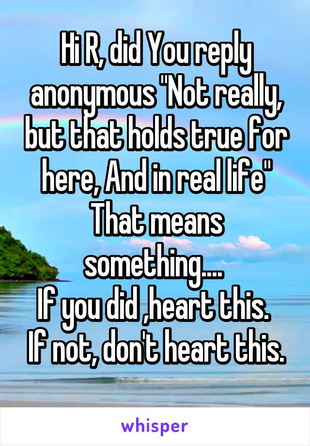 "Hi R, did You reply anonymous ""Not really, but that holds true for here, And in real life"" That means something....  If you did ,heart this.  If not, don't heart this."