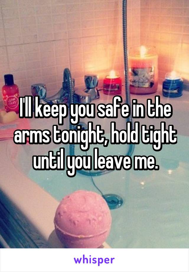 I'll keep you safe in the arms tonight, hold tight until you leave me.