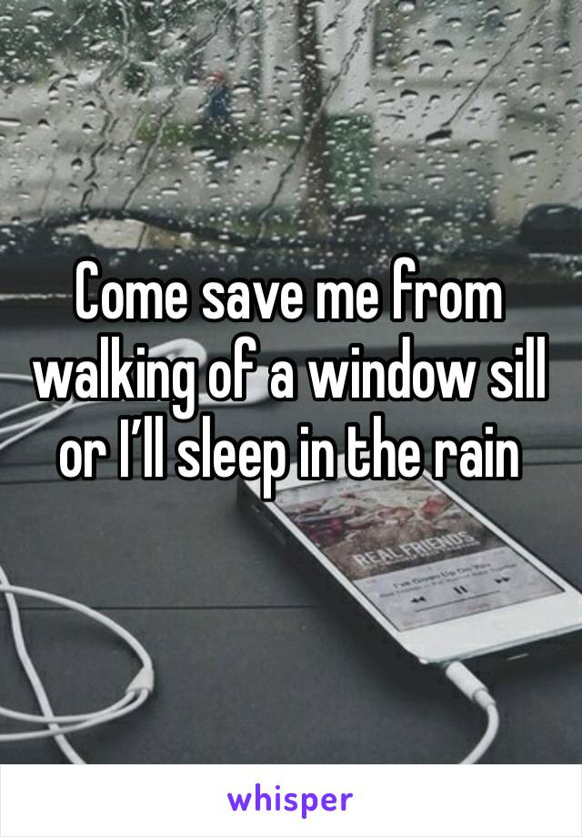 Come save me from walking of a window sill or I'll sleep in the rain