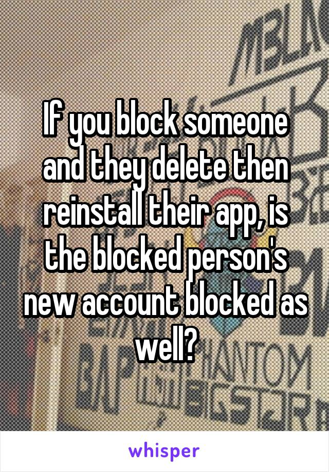 If you block someone and they delete then reinstall their app, is the blocked person's new account blocked as well?
