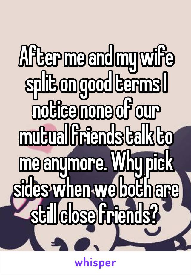 After me and my wife split on good terms I notice none of our mutual friends talk to me anymore. Why pick sides when we both are still close friends?