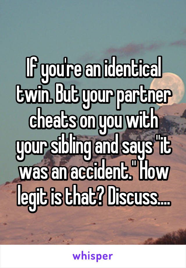 """If you're an identical twin. But your partner cheats on you with your sibling and says """"it was an accident."""" How legit is that? Discuss...."""